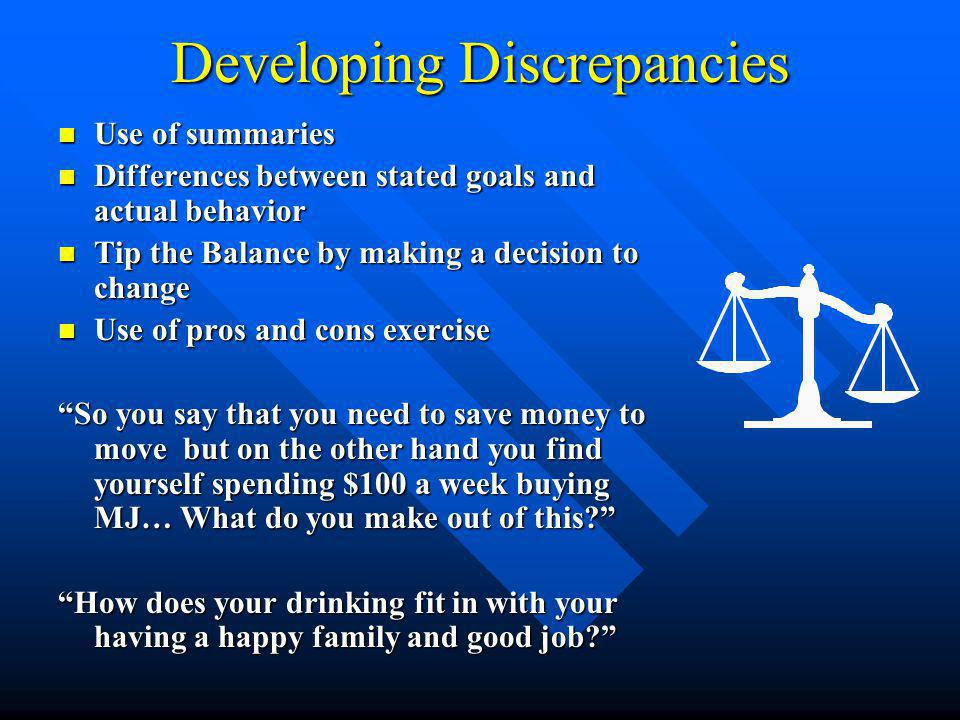 Developing Discrepancies Use of summaries Use of summaries Differences between stated goals and actual behavior Differences between stated goals and actual behavior Tip the Balance by making a decision to change Tip the Balance by making a decision to change Use of pros and cons exercise Use of pros and cons exercise So you say that you need to save money to move but on the other hand you find yourself spending $100 a week buying MJ… What do you make out of this? How does your drinking fit in with your having a happy family and good job?