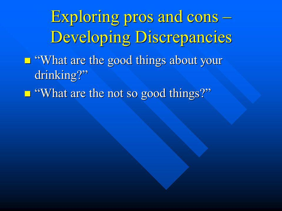 Exploring pros and cons – Developing Discrepancies What are the good things about your drinking? What are the good things about your drinking? What are the not so good things? What are the not so good things?