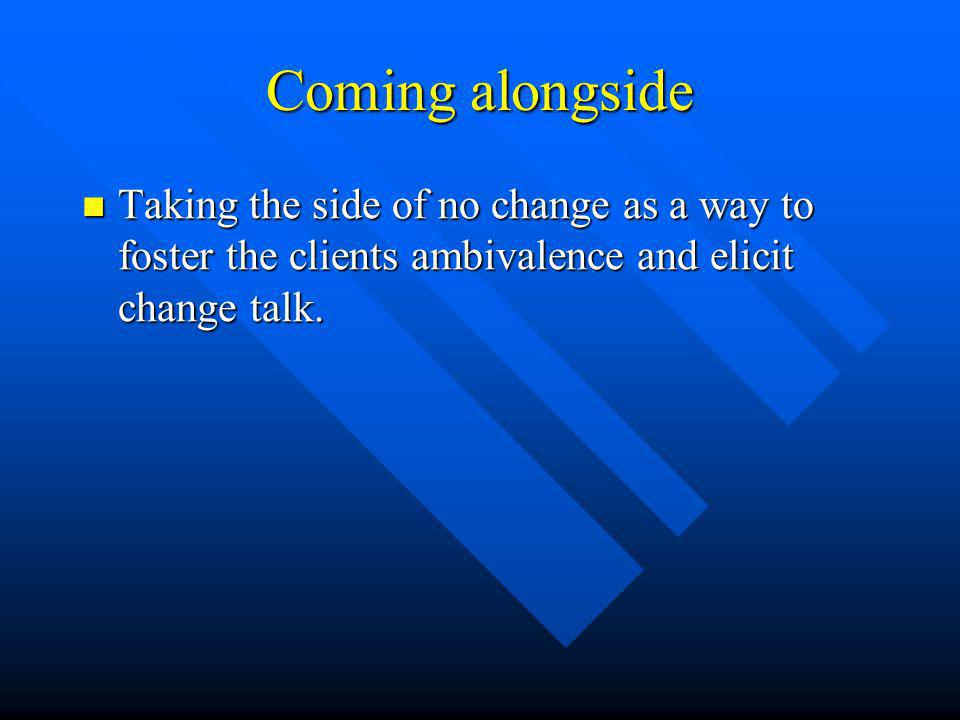 Coming alongside Taking the side of no change as a way to foster the clients ambivalence and elicit change talk.