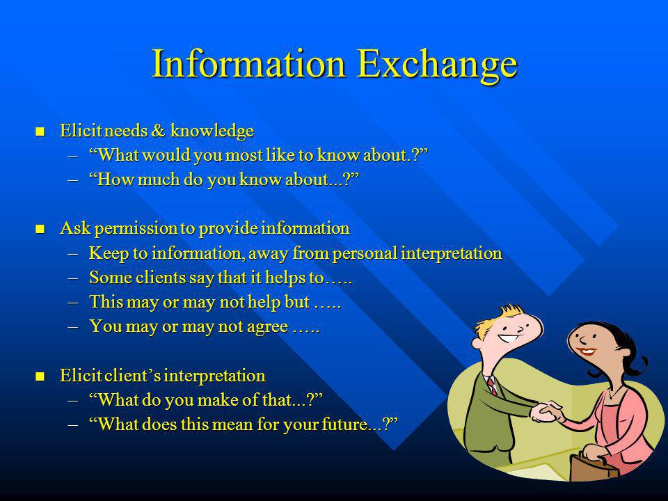 Information Exchange Elicit needs & knowledge Elicit needs & knowledge – What would you most like to know about. – How much do you know about... Ask permission to provide information Ask permission to provide information –Keep to information, away from personal interpretation –Some clients say that it helps to…..