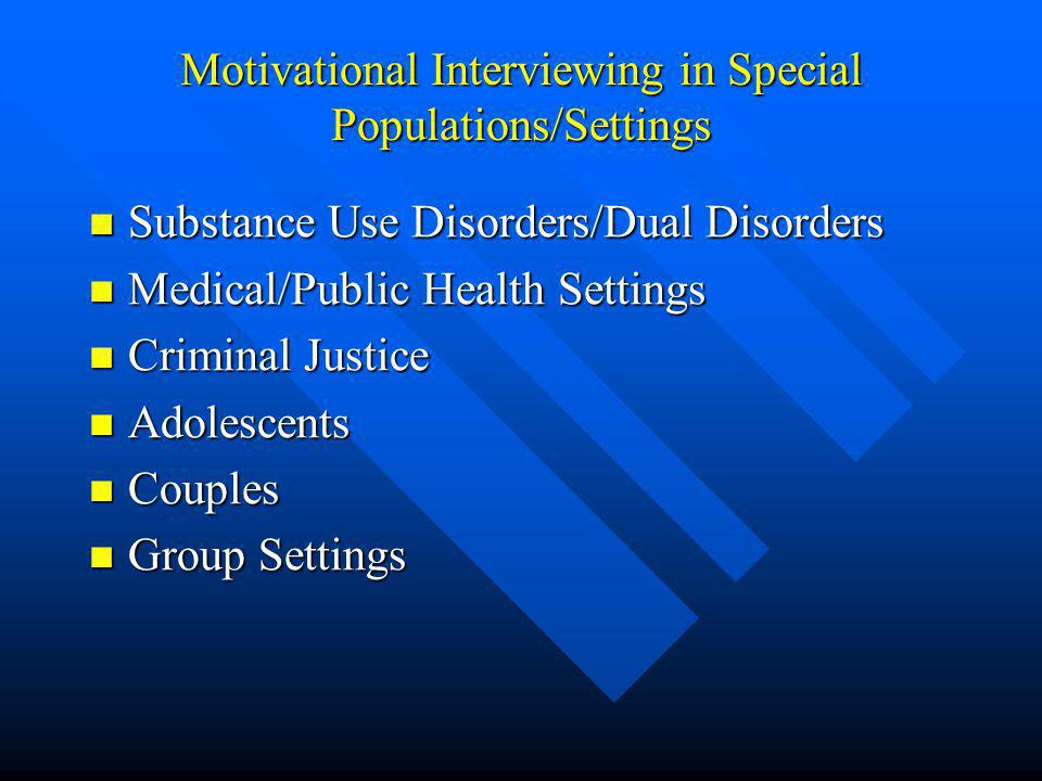 Motivational Interviewing in Special Populations/Settings Substance Use Disorders/Dual Disorders Substance Use Disorders/Dual Disorders Medical/Public Health Settings Medical/Public Health Settings Criminal Justice Criminal Justice Adolescents Adolescents Couples Couples Group Settings Group Settings