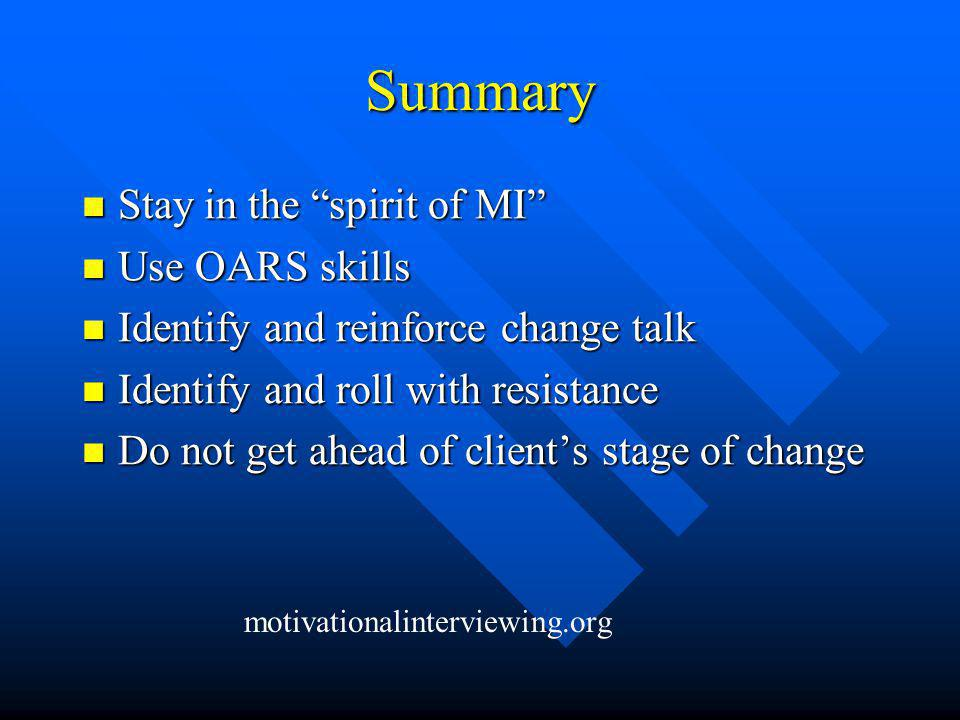Summary Stay in the spirit of MI Stay in the spirit of MI Use OARS skills Use OARS skills Identify and reinforce change talk Identify and reinforce change talk Identify and roll with resistance Identify and roll with resistance Do not get ahead of client's stage of change Do not get ahead of client's stage of change motivationalinterviewing.org