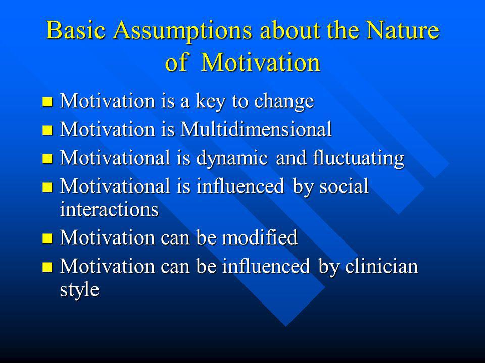 Basic Assumptions about the Nature of Motivation Motivation is a key to change Motivation is a key to change Motivation is Multidimensional Motivation is Multidimensional Motivational is dynamic and fluctuating Motivational is dynamic and fluctuating Motivational is influenced by social interactions Motivational is influenced by social interactions Motivation can be modified Motivation can be modified Motivation can be influenced by clinician style Motivation can be influenced by clinician style