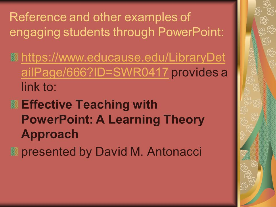 Reference and other examples of engaging students through PowerPoint: https://www.educause.edu/LibraryDet ailPage/666?ID=SWR0417https://www.educause.edu/LibraryDet ailPage/666?ID=SWR0417 provides a link to: Effective Teaching with PowerPoint: A Learning Theory Approach presented by David M.