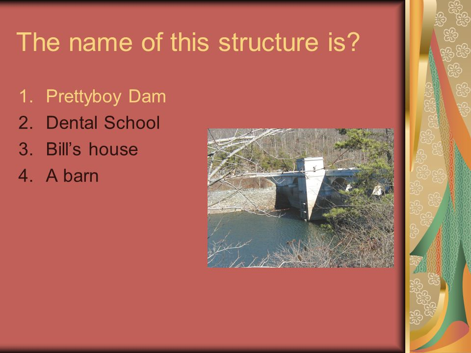 The name of this structure is? 1.Prettyboy Dam 2.Dental School 3.Bill's house 4.A barn