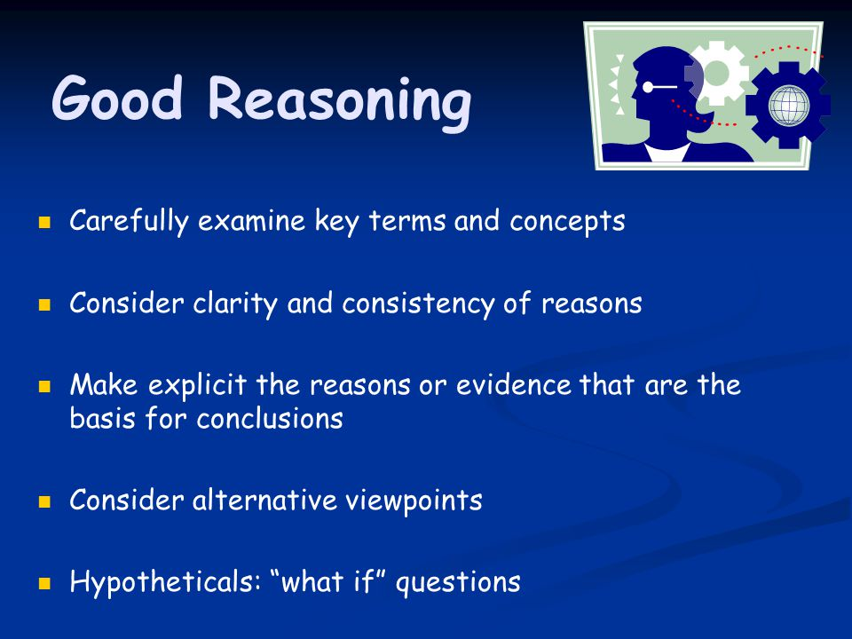 Good Reasoning Carefully examine key terms and concepts Consider clarity and consistency of reasons Make explicit the reasons or evidence that are the basis for conclusions Consider alternative viewpoints Hypotheticals: what if questions