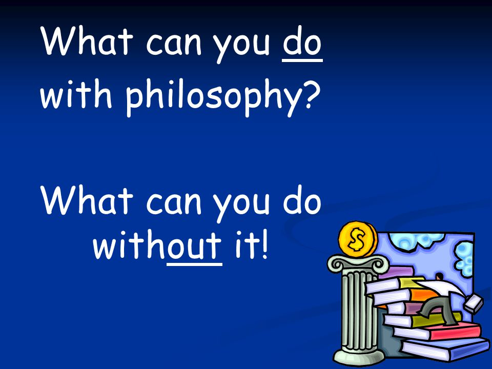 What can you do with philosophy What can you do without it!
