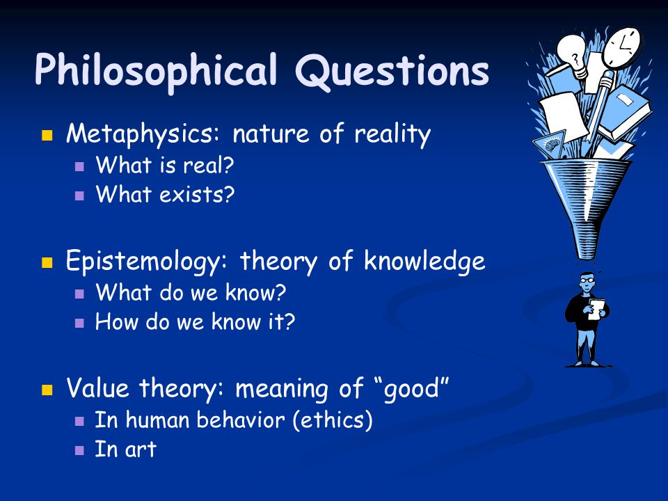 Philosophical Questions Metaphysics: nature of reality What is real.