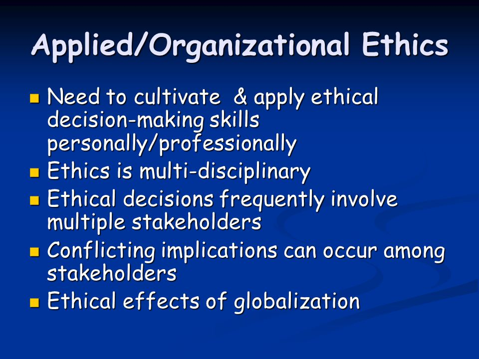 Applied/Organizational Ethics Need to cultivate & apply ethical decision-making skills personally/professionally Need to cultivate & apply ethical decision-making skills personally/professionally Ethics is multi-disciplinary Ethics is multi-disciplinary Ethical decisions frequently involve multiple stakeholders Ethical decisions frequently involve multiple stakeholders Conflicting implications can occur among stakeholders Conflicting implications can occur among stakeholders Ethical effects of globalization Ethical effects of globalization