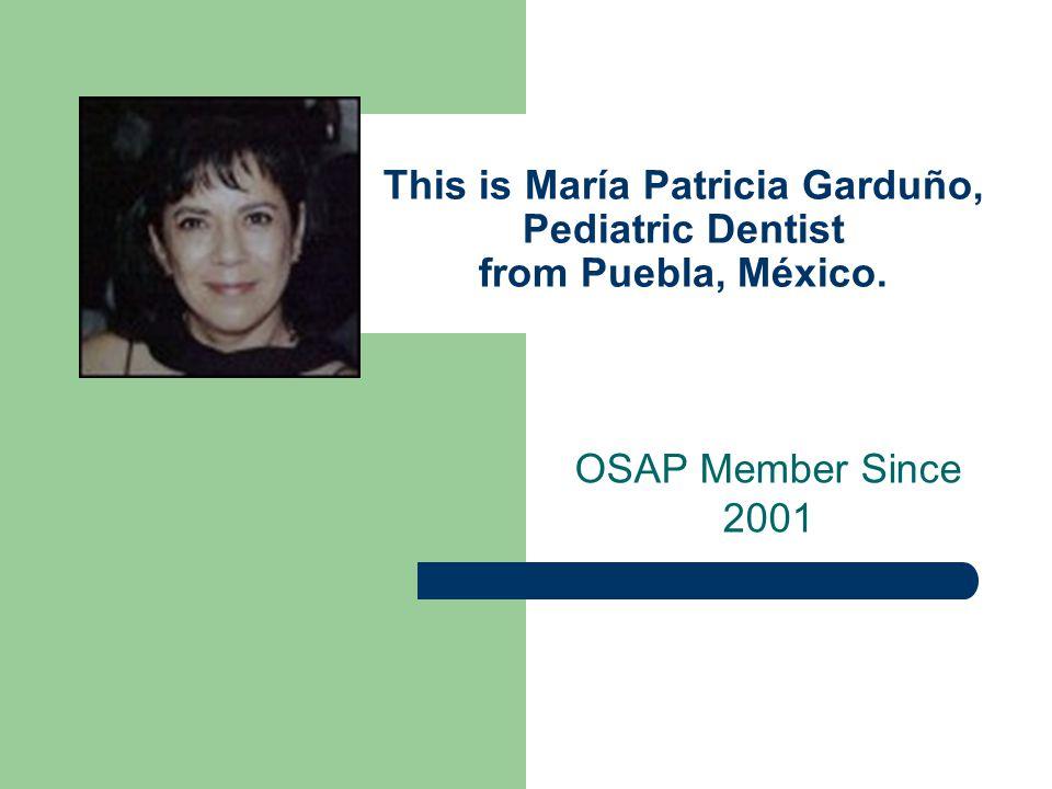This is María Patricia Garduño, Pediatric Dentist from Puebla, México. OSAP Member Since 2001