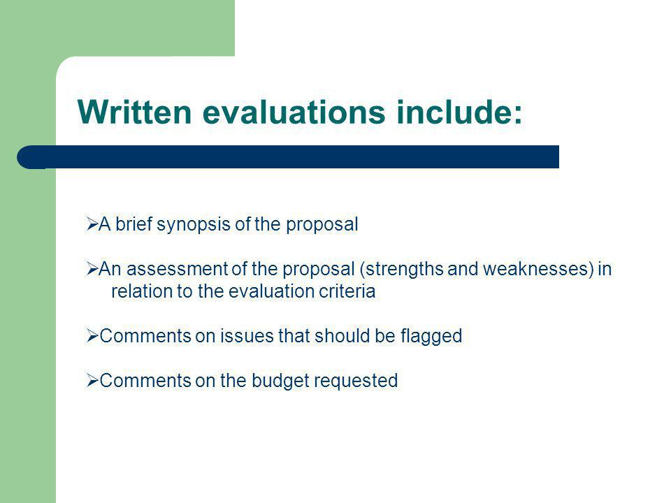 Written evaluations include:  A brief synopsis of the proposal  An assessment of the proposal (strengths and weaknesses) in relation to the evaluation criteria  Comments on issues that should be flagged  Comments on the budget requested