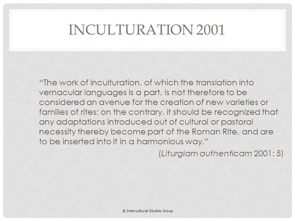 © Intercultural Studies Group The work of inculturation, of which the translation into vernacular languages is a part, is not therefore to be considered an avenue for the creation of new varieties or families of rites; on the contrary, it should be recognized that any adaptations introduced out of cultural or pastoral necessity thereby become part of the Roman Rite, and are to be inserted into it in a harmonious way. (Liturgiam authenticam 2001: 5) INCULTURATION 2001