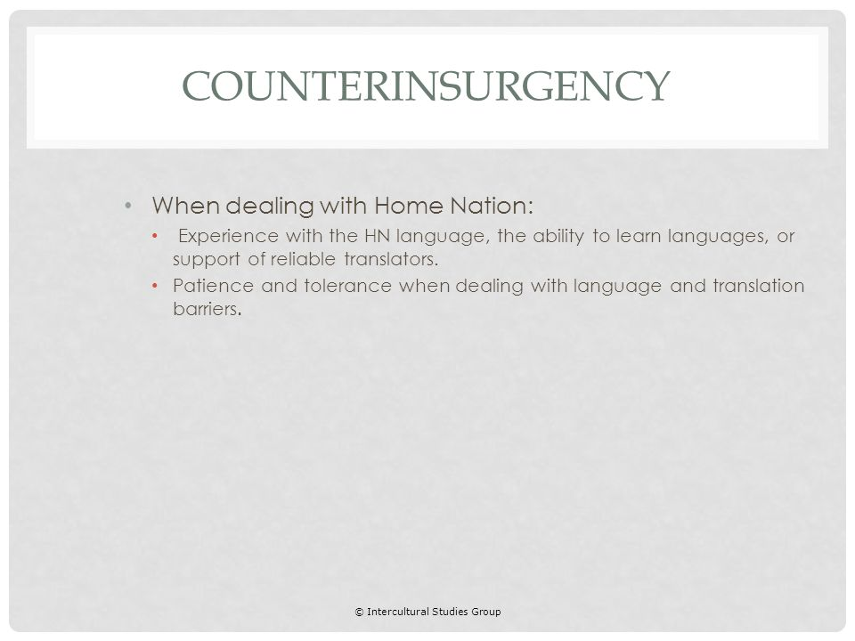 © Intercultural Studies Group When dealing with Home Nation: Experience with the HN language, the ability to learn languages, or support of reliable translators.