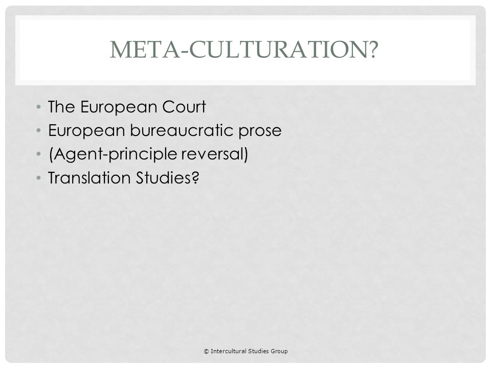 © Intercultural Studies Group The European Court European bureaucratic prose (Agent-principle reversal) Translation Studies.