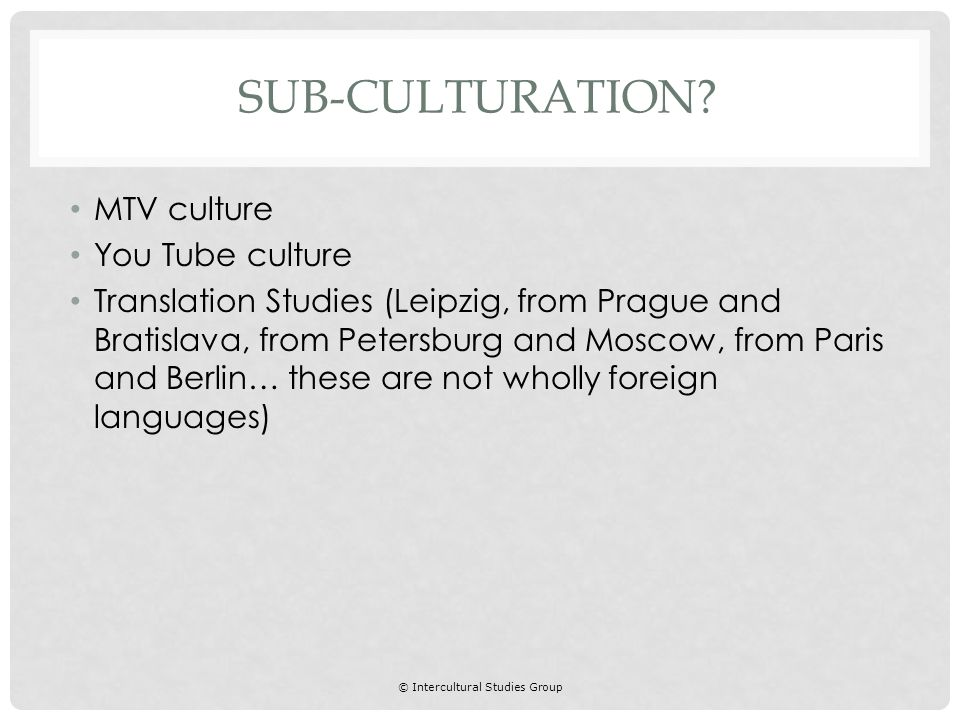 © Intercultural Studies Group MTV culture You Tube culture Translation Studies (Leipzig, from Prague and Bratislava, from Petersburg and Moscow, from Paris and Berlin… these are not wholly foreign languages) SUB-CULTURATION