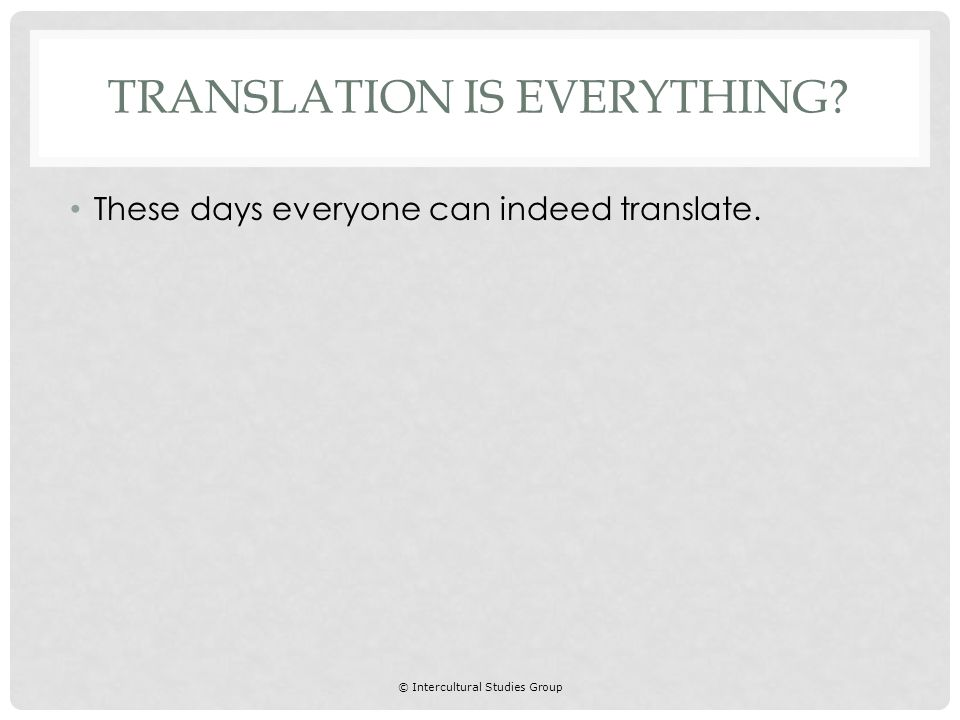 © Intercultural Studies Group These days everyone can indeed translate. TRANSLATION IS EVERYTHING