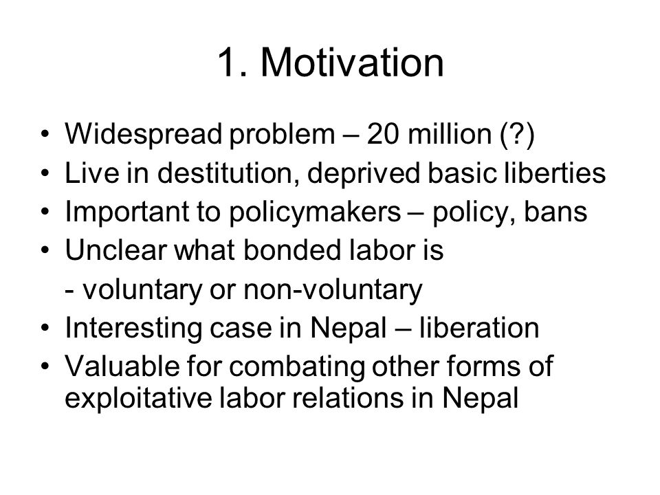 1. Motivation Widespread problem – 20 million (?) Live in destitution, deprived basic liberties Important to policymakers – policy, bans Unclear what
