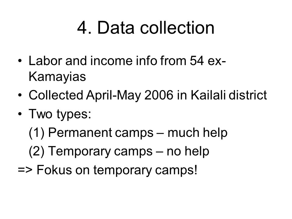 4. Data collection Labor and income info from 54 ex- Kamayias Collected April-May 2006 in Kailali district Two types: (1) Permanent camps – much help