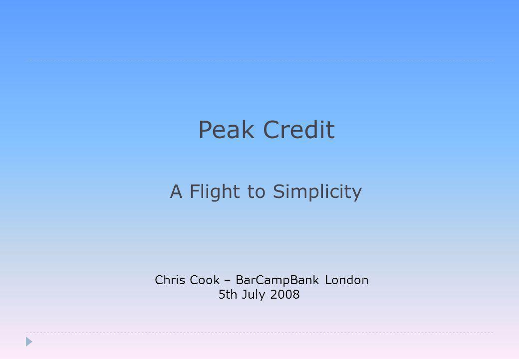 Peak Credit A Flight to Simplicity Chris Cook – BarCampBank London 5th July 2008