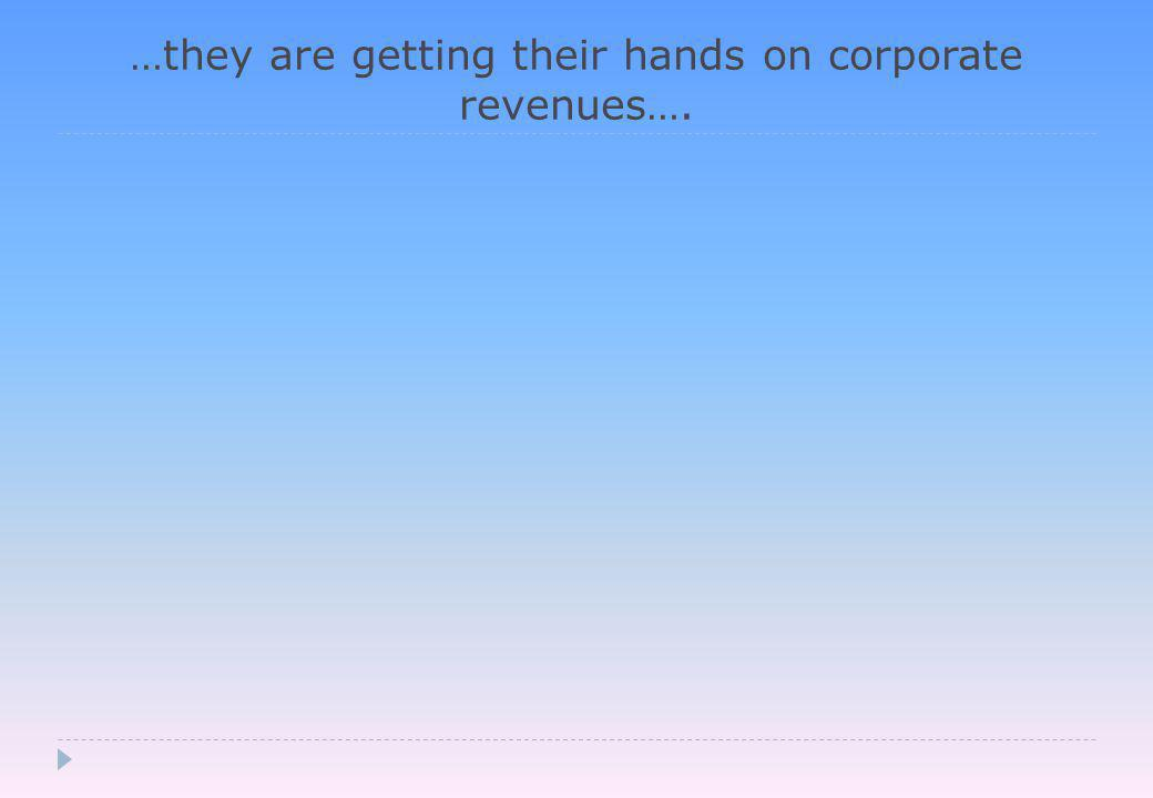 …they are getting their hands on corporate revenues….
