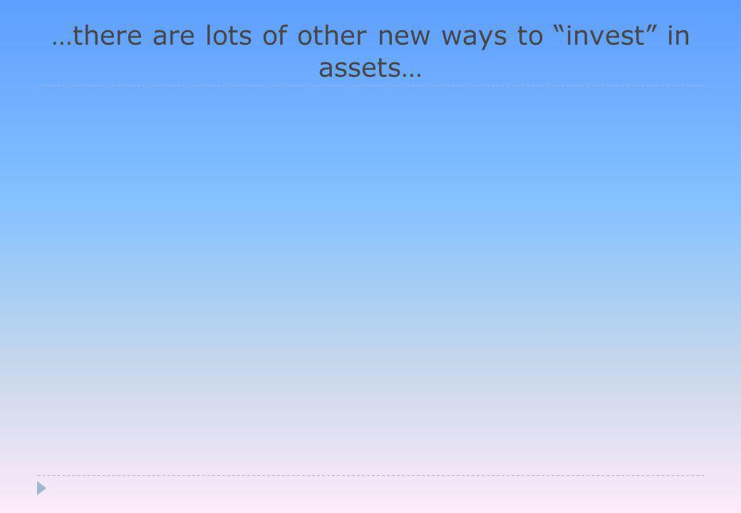 …there are lots of other new ways to invest in assets…