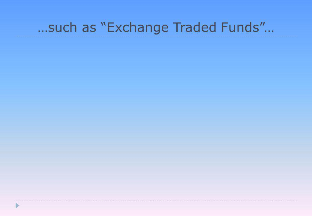 …such as Exchange Traded Funds …