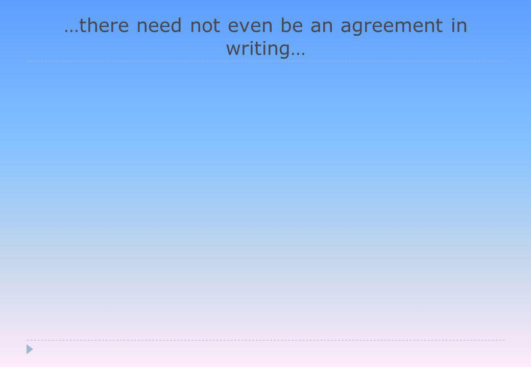 …there need not even be an agreement in writing…