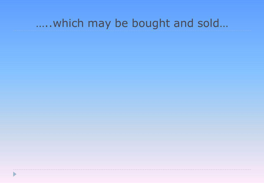 …..which may be bought and sold…