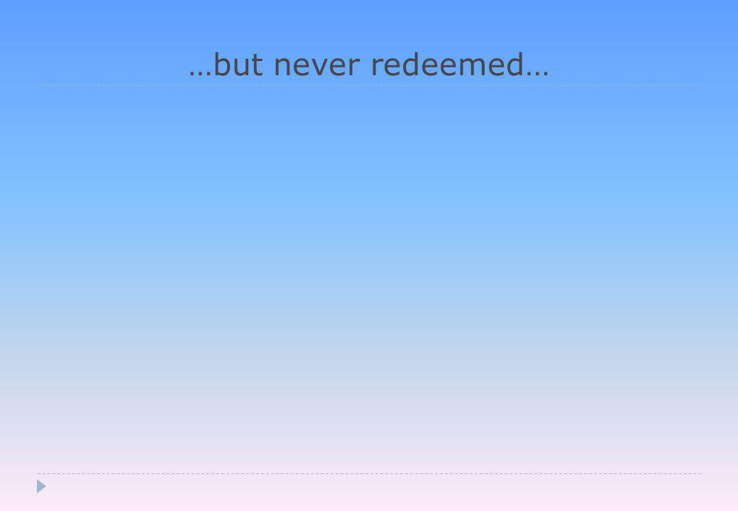 …but never redeemed…
