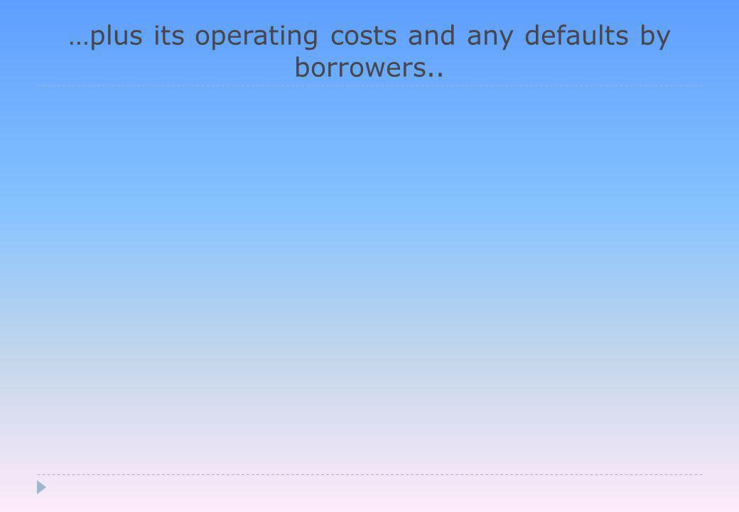 …plus its operating costs and any defaults by borrowers..