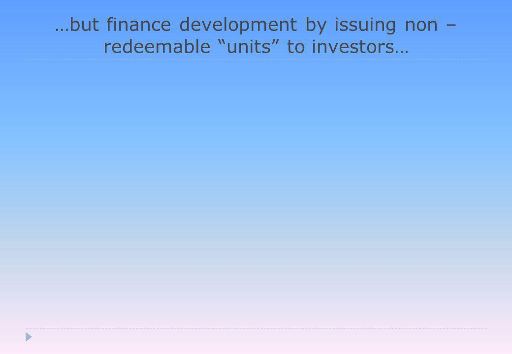 …but finance development by issuing non – redeemable units to investors…