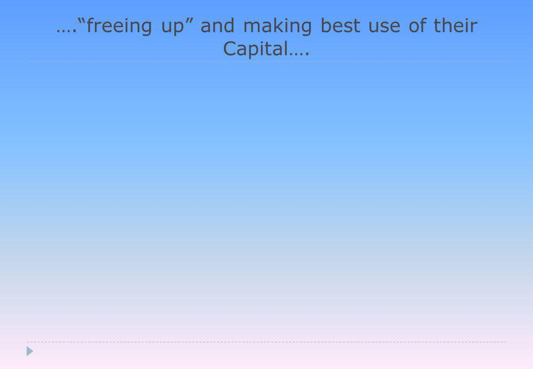 …. freeing up and making best use of their Capital….