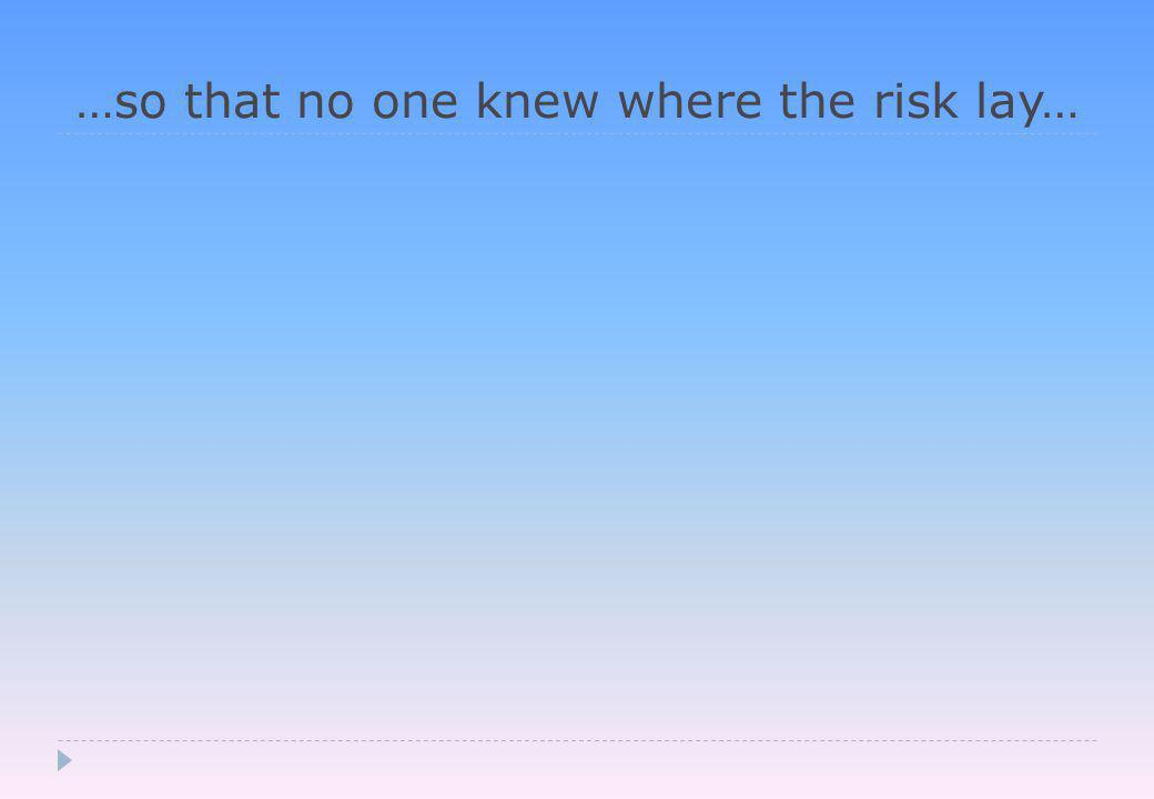 …so that no one knew where the risk lay…