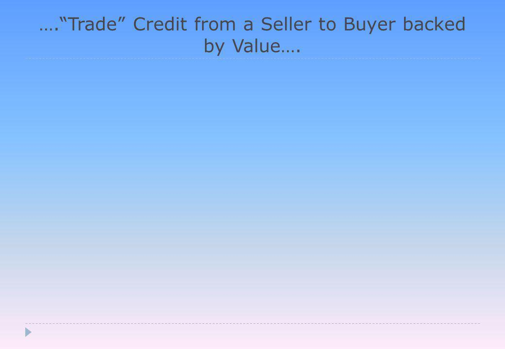 …. Trade Credit from a Seller to Buyer backed by Value….