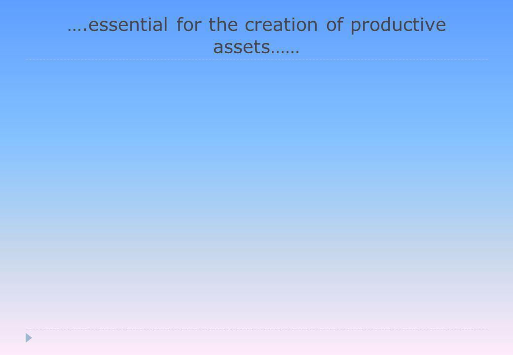 ….essential for the creation of productive assets……