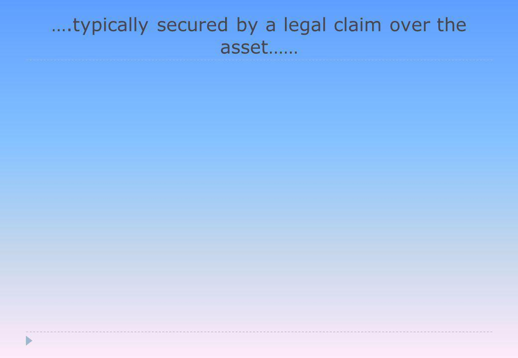 ….typically secured by a legal claim over the asset……
