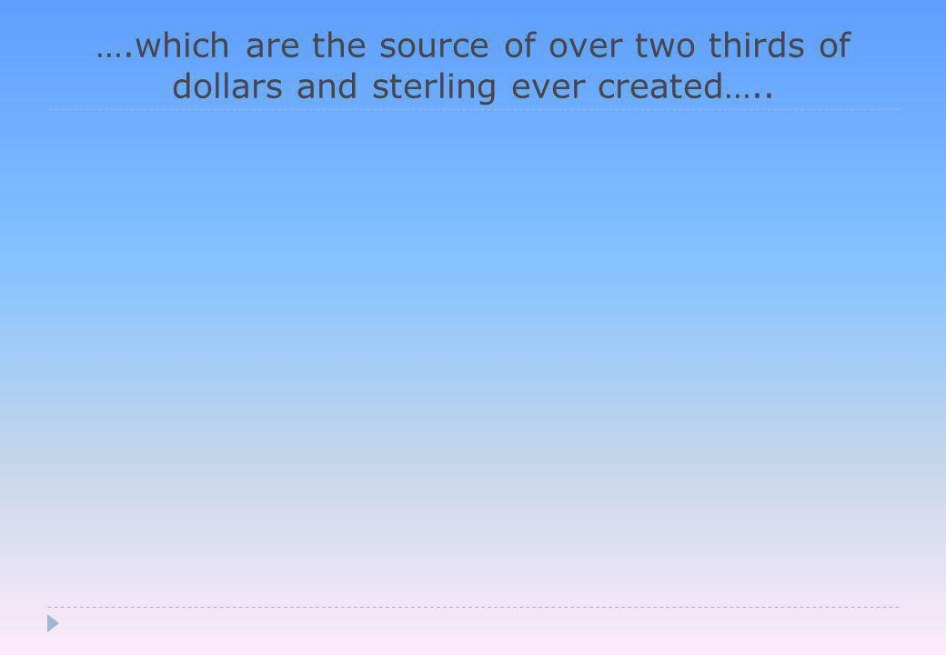 ….which are the source of over two thirds of dollars and sterling ever created…..