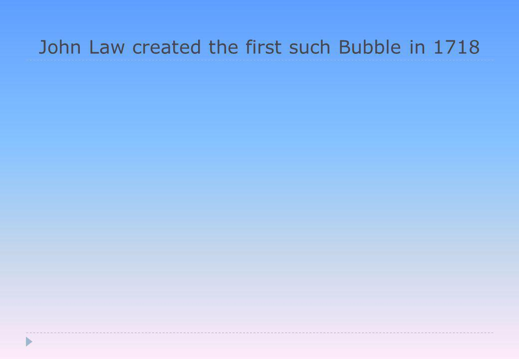 John Law created the first such Bubble in 1718