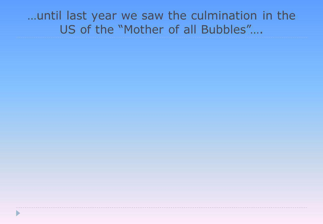 …until last year we saw the culmination in the US of the Mother of all Bubbles ….