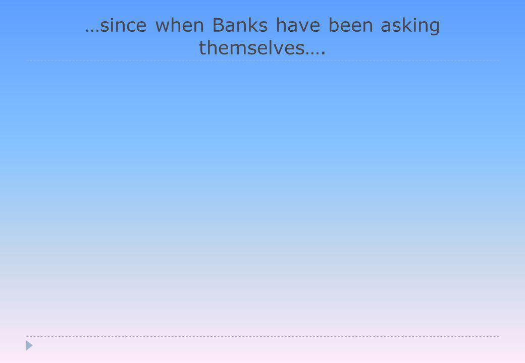 …since when Banks have been asking themselves….