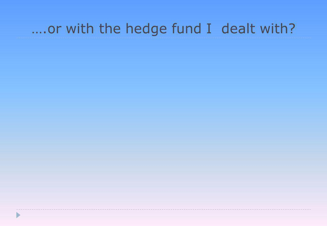 ….or with the hedge fund I dealt with