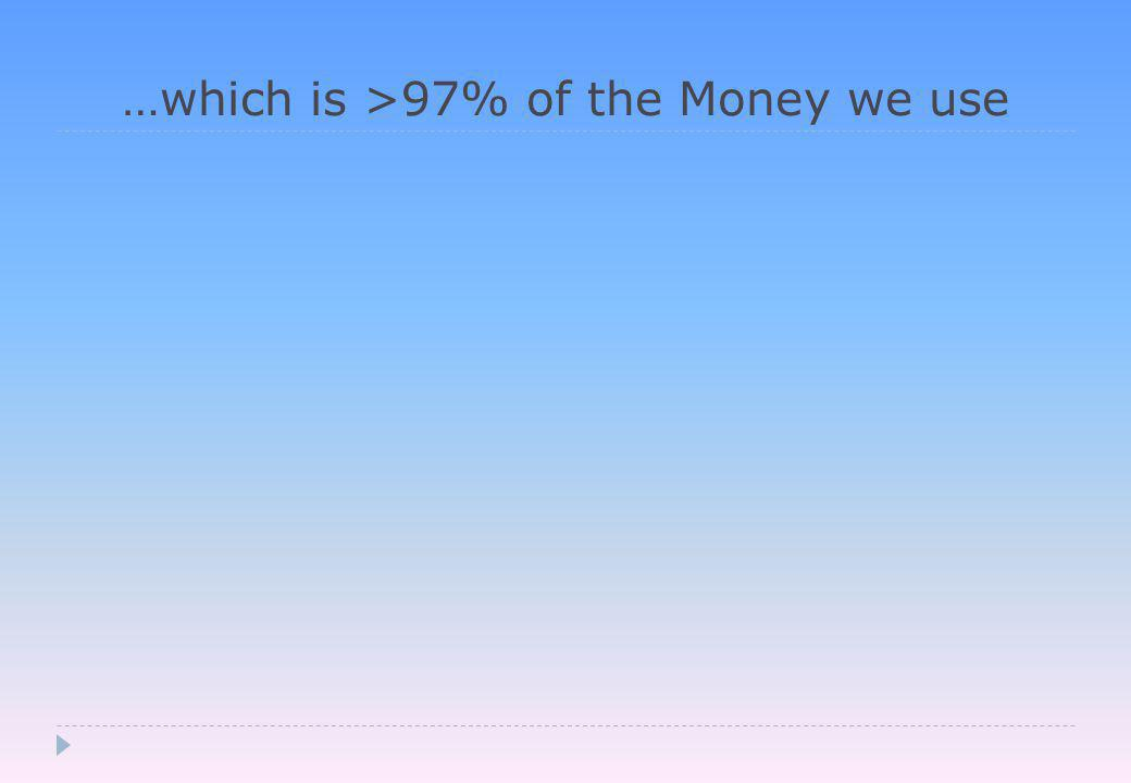 …which is >97% of the Money we use