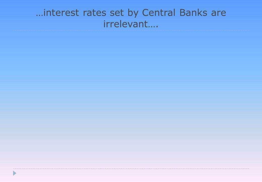…interest rates set by Central Banks are irrelevant….