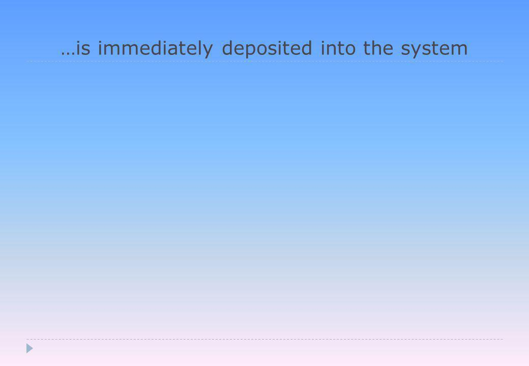 …is immediately deposited into the system