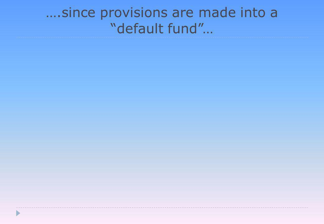….since provisions are made into a default fund …