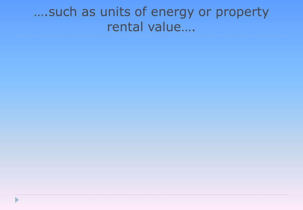….such as units of energy or property rental value….