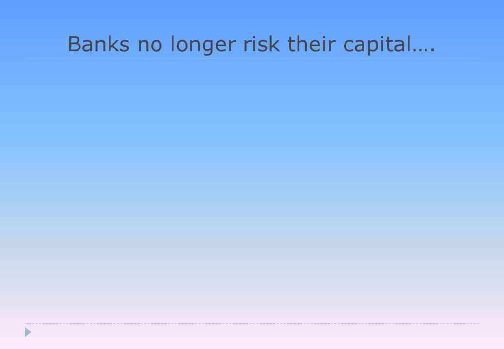 Banks no longer risk their capital….