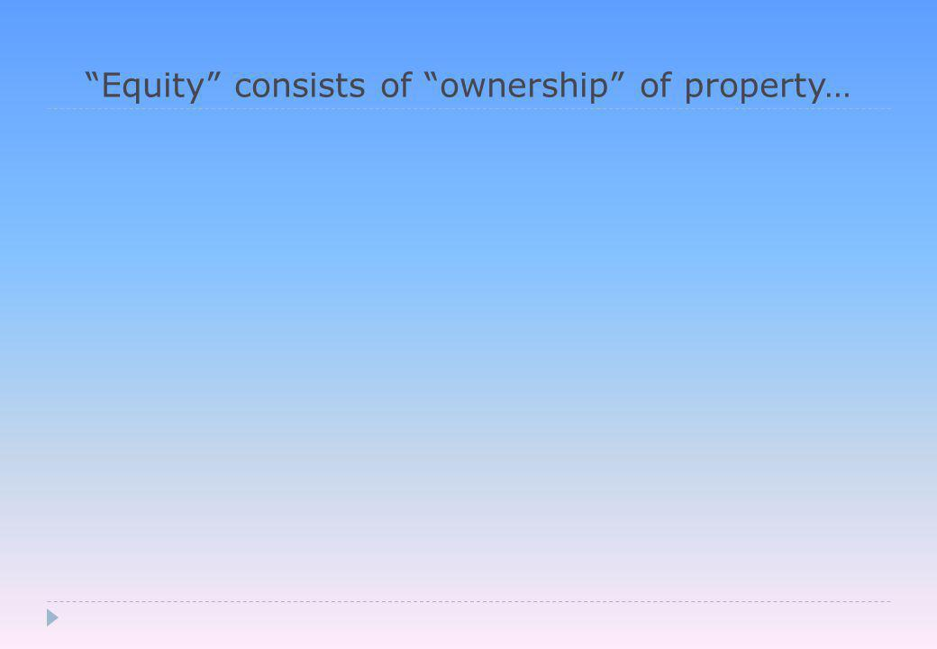 Equity consists of ownership of property…
