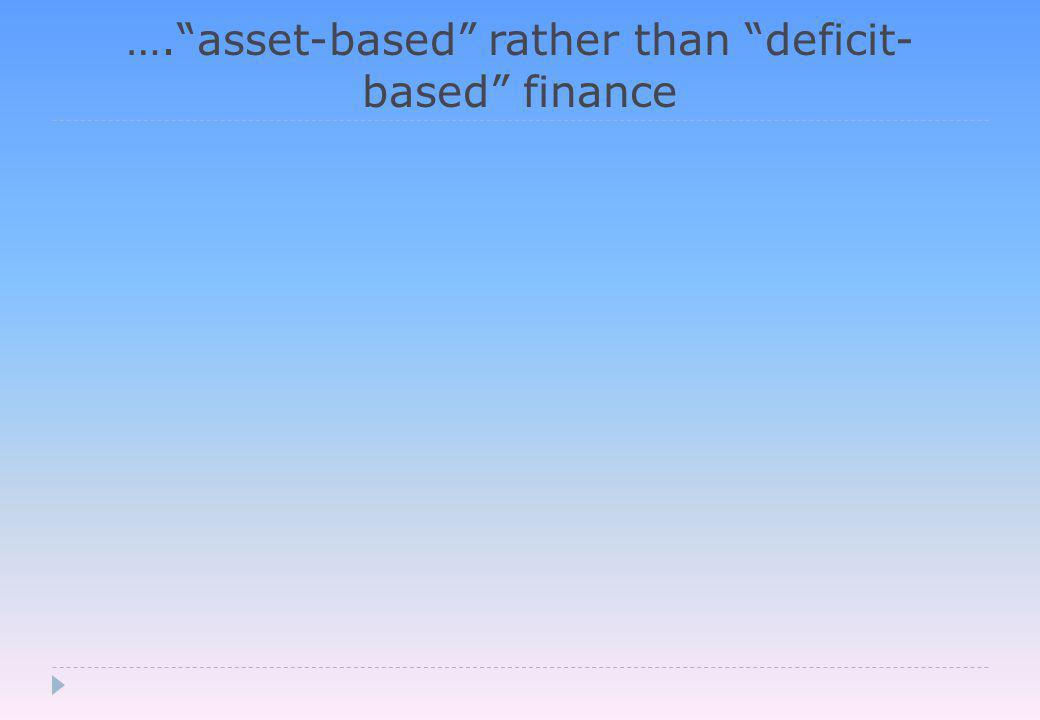 …. asset-based rather than deficit- based finance