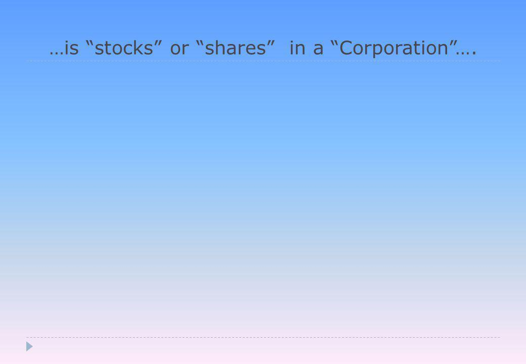 …is stocks or shares in a Corporation ….